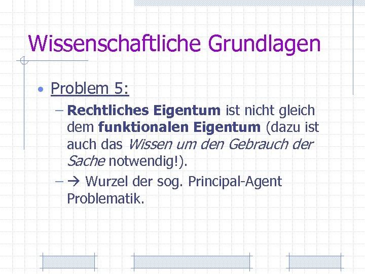 Wissenschaftliche Grundlagen • Problem 5: – Rechtliches Eigentum ist nicht gleich dem funktionalen Eigentum