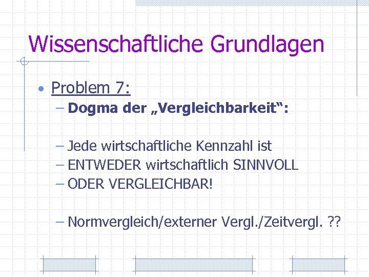 """Wissenschaftliche Grundlagen • Problem 7: – Dogma der """"Vergleichbarkeit"""": – Jede wirtschaftliche Kennzahl ist"""