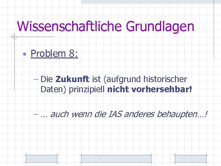 Wissenschaftliche Grundlagen • Problem 8: – Die Zukunft ist (aufgrund historischer Daten) prinzipiell nicht