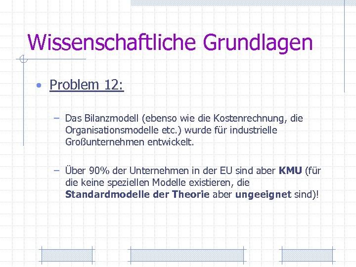Wissenschaftliche Grundlagen • Problem 12: – Das Bilanzmodell (ebenso wie die Kostenrechnung, die Organisationsmodelle