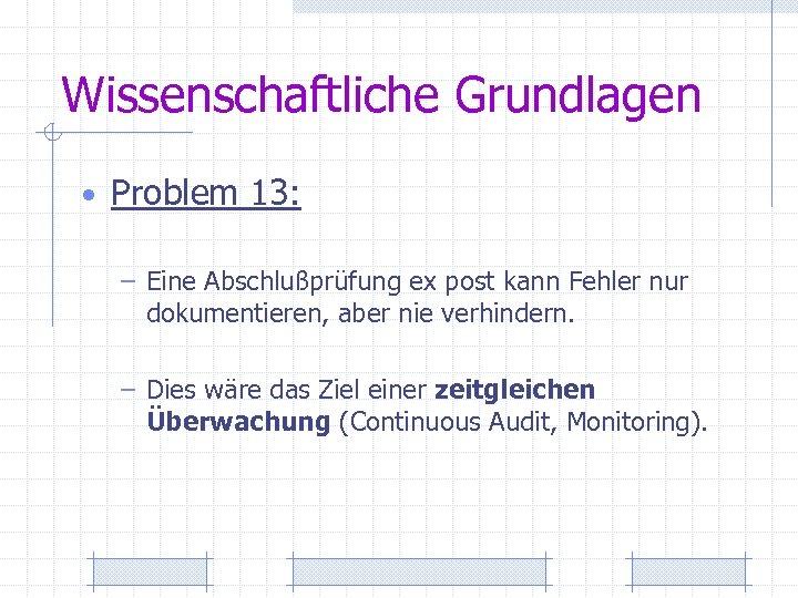 Wissenschaftliche Grundlagen • Problem 13: – Eine Abschlußprüfung ex post kann Fehler nur dokumentieren,