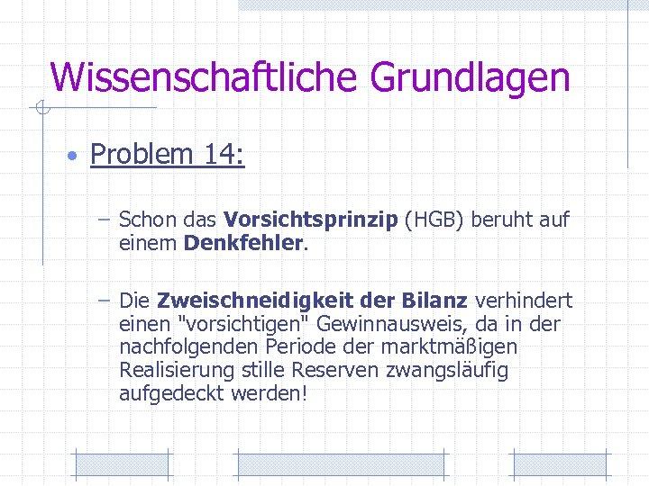 Wissenschaftliche Grundlagen • Problem 14: – Schon das Vorsichtsprinzip (HGB) beruht auf einem Denkfehler.