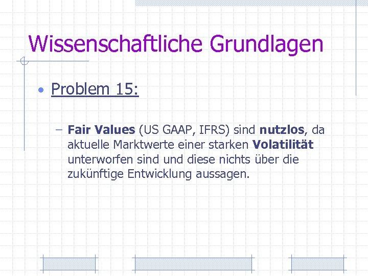 Wissenschaftliche Grundlagen • Problem 15: – Fair Values (US GAAP, IFRS) sind nutzlos, da