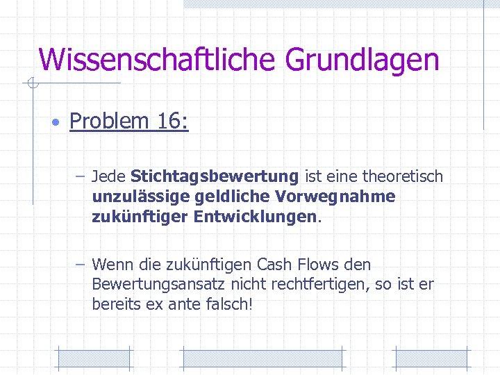 Wissenschaftliche Grundlagen • Problem 16: – Jede Stichtagsbewertung ist eine theoretisch unzulässige geldliche Vorwegnahme
