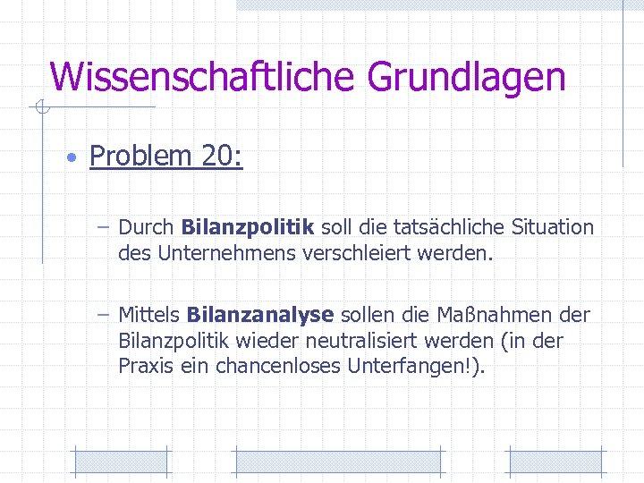 Wissenschaftliche Grundlagen • Problem 20: – Durch Bilanzpolitik soll die tatsächliche Situation des Unternehmens