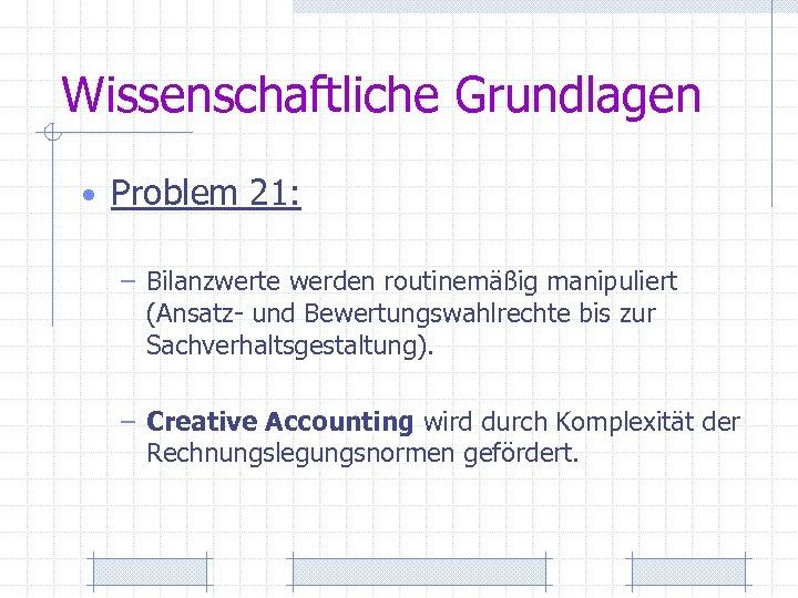 Wissenschaftliche Grundlagen • Problem 21: – Bilanzwerte werden routinemäßig manipuliert (Ansatz- und Bewertungswahlrechte bis