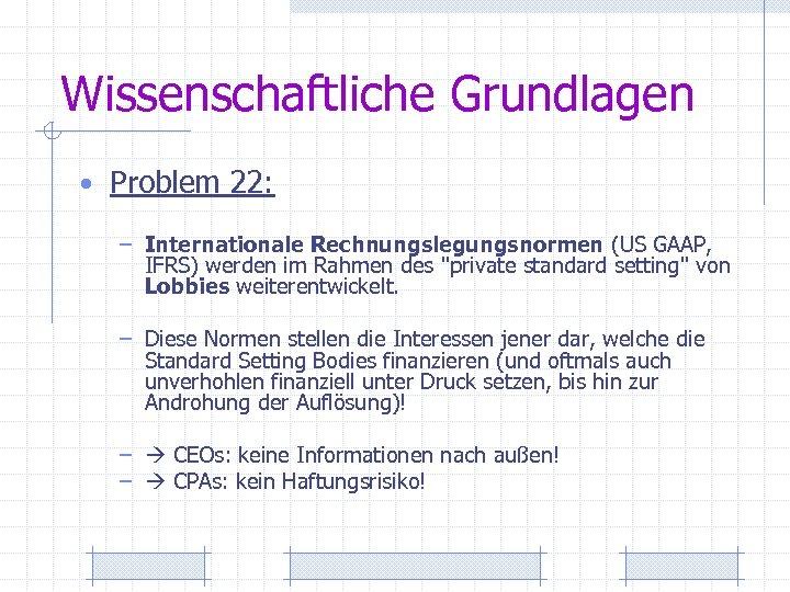 Wissenschaftliche Grundlagen • Problem 22: – Internationale Rechnungslegungsnormen (US GAAP, IFRS) werden im Rahmen