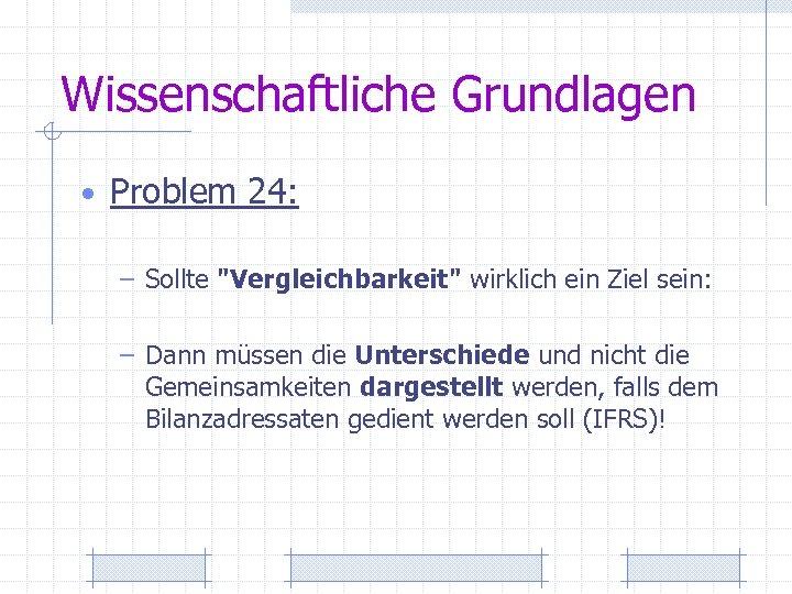 Wissenschaftliche Grundlagen • Problem 24: – Sollte