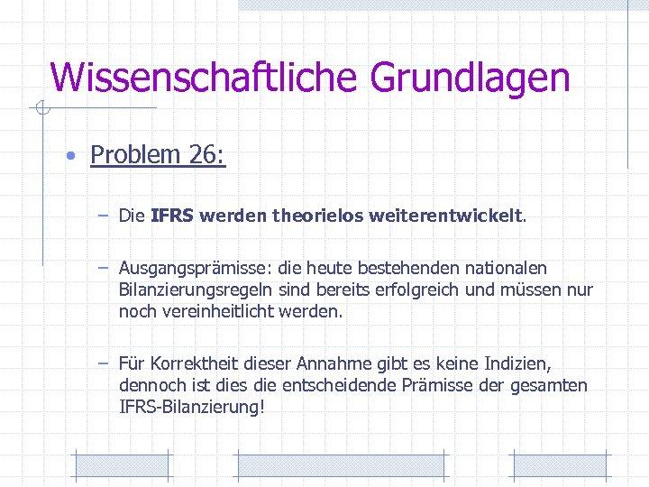 Wissenschaftliche Grundlagen • Problem 26: – Die IFRS werden theorielos weiterentwickelt. – Ausgangsprämisse: die
