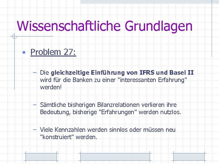 Wissenschaftliche Grundlagen • Problem 27: – Die gleichzeitige Einführung von IFRS und Basel II