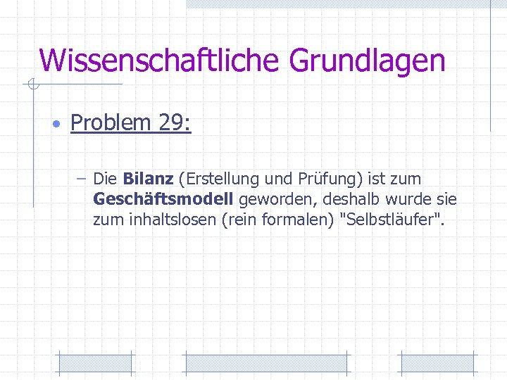 Wissenschaftliche Grundlagen • Problem 29: – Die Bilanz (Erstellung und Prüfung) ist zum Geschäftsmodell