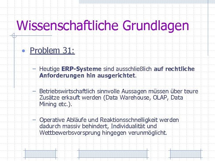 Wissenschaftliche Grundlagen • Problem 31: – Heutige ERP-Systeme sind ausschließlich auf rechtliche Anforderungen hin