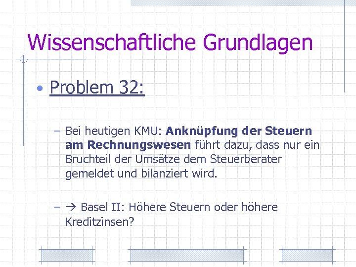 Wissenschaftliche Grundlagen • Problem 32: – Bei heutigen KMU: Anknüpfung der Steuern am Rechnungswesen