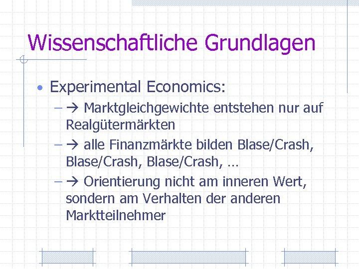 Wissenschaftliche Grundlagen • Experimental Economics: – Marktgleichgewichte entstehen nur auf Realgütermärkten – alle Finanzmärkte