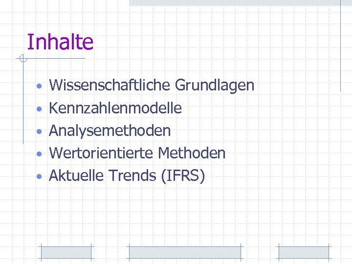 Inhalte • Wissenschaftliche Grundlagen • Kennzahlenmodelle • Analysemethoden • Wertorientierte Methoden • Aktuelle Trends