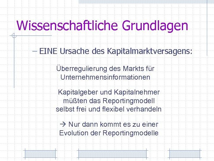 Wissenschaftliche Grundlagen – EINE Ursache des Kapitalmarktversagens: Überregulierung des Markts für Unternehmensinformationen Kapitalgeber und