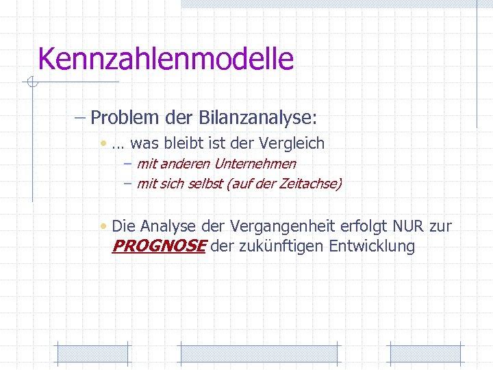 Kennzahlenmodelle – Problem der Bilanzanalyse: • … was bleibt ist der Vergleich – mit