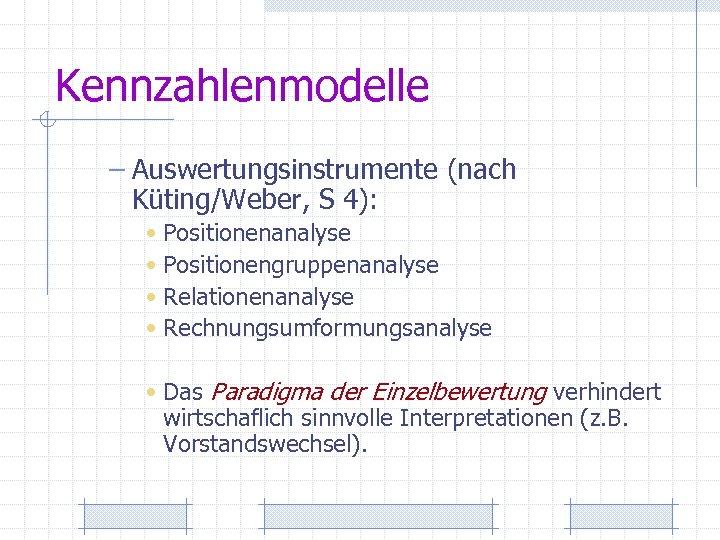Kennzahlenmodelle – Auswertungsinstrumente (nach Küting/Weber, S 4): • Positionenanalyse • Positionengruppenanalyse • Relationenanalyse •