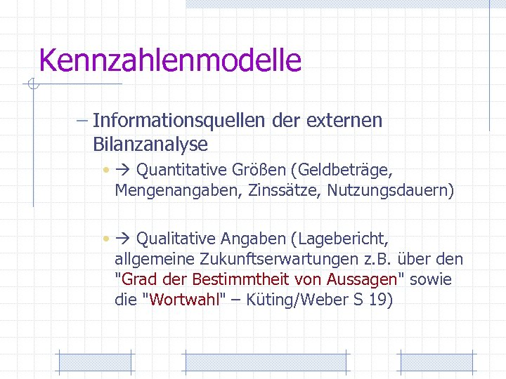 Kennzahlenmodelle – Informationsquellen der externen Bilanzanalyse • Quantitative Größen (Geldbeträge, Mengenangaben, Zinssätze, Nutzungsdauern) •