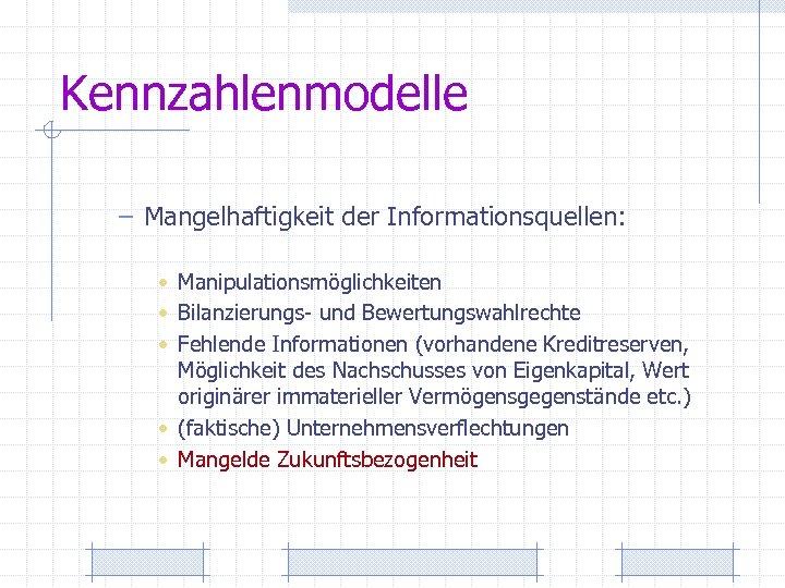 Kennzahlenmodelle – Mangelhaftigkeit der Informationsquellen: • Manipulationsmöglichkeiten • Bilanzierungs- und Bewertungswahlrechte • Fehlende Informationen