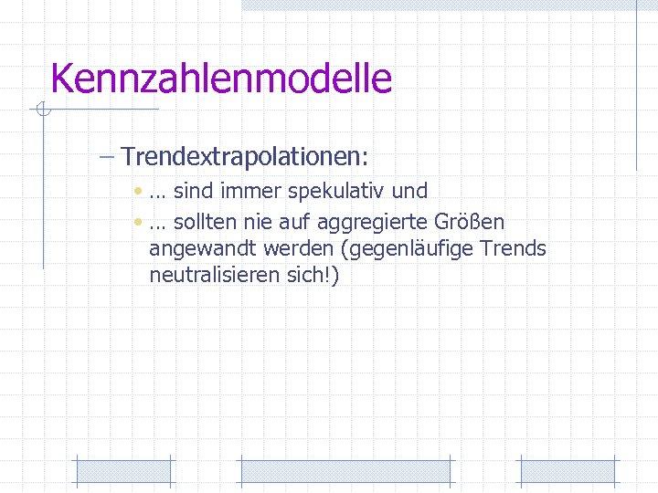Kennzahlenmodelle – Trendextrapolationen: • … sind immer spekulativ und • … sollten nie auf