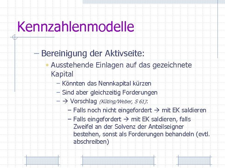 Kennzahlenmodelle – Bereinigung der Aktivseite: • Ausstehende Einlagen auf das gezeichnete Kapital – Könnten