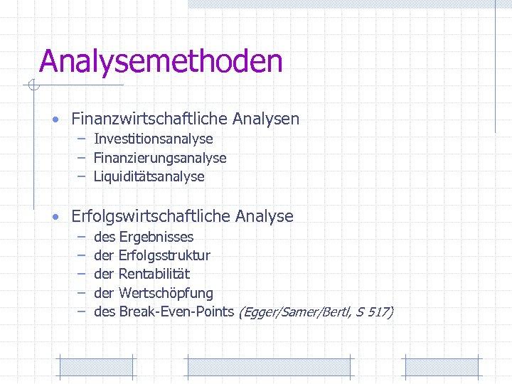Analysemethoden • Finanzwirtschaftliche Analysen – Investitionsanalyse – Finanzierungsanalyse – Liquiditätsanalyse • Erfolgswirtschaftliche Analyse –
