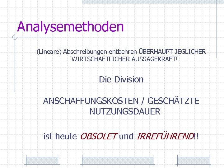 Analysemethoden (Lineare) Abschreibungen entbehren ÜBERHAUPT JEGLICHER WIRTSCHAFTLICHER AUSSAGEKRAFT! Die Division ANSCHAFFUNGSKOSTEN / GESCHÄTZTE NUTZUNGSDAUER
