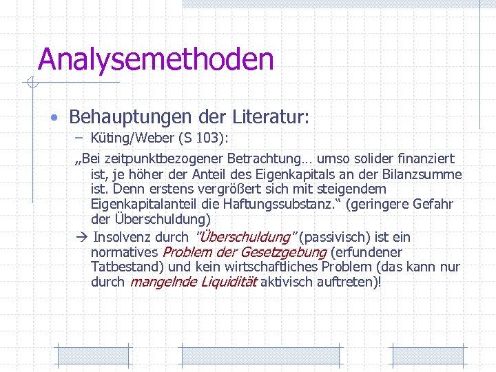 """Analysemethoden • Behauptungen der Literatur: – Küting/Weber (S 103): """"Bei zeitpunktbezogener Betrachtung… umso solider"""