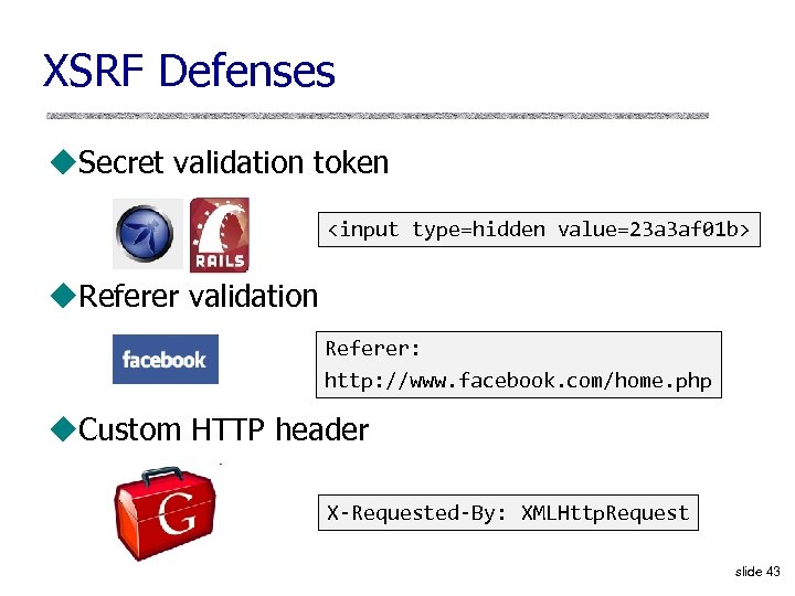 XSRF Defenses u. Secret validation token <input type=hidden value=23 a 3 af 01 b>