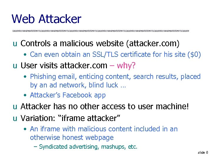 Web Attacker u Controls a malicious website (attacker. com) • Can even obtain an