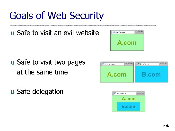 Goals of Web Security u Safe to visit an evil website u Safe to