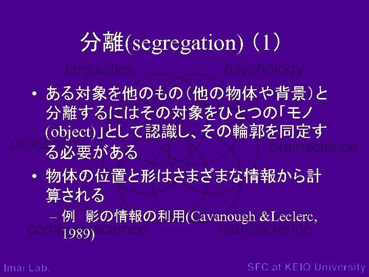 分離(segregation) (1) • ある対象を他のもの(他の物体や背景)と 分離するにはその対象をひとつの「モノ (object)」として認識し、その輪郭を同定す る必要がある • 物体の位置と形はさまざまな情報から計 算される – 例 影の情報の利用(Cavanough &Leclerc, 1989)