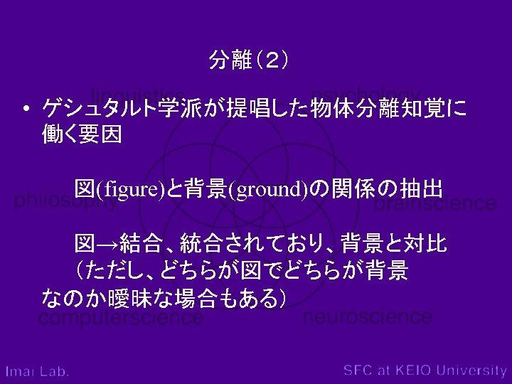 分離(2) • ゲシュタルト学派が提唱した物体分離知覚に 働く要因  図(figure)と背景(ground)の関係の抽出 図→結合、統合されており、背景と対比 (ただし、どちらが図でどちらが背景 なのか曖昧な場合もある)