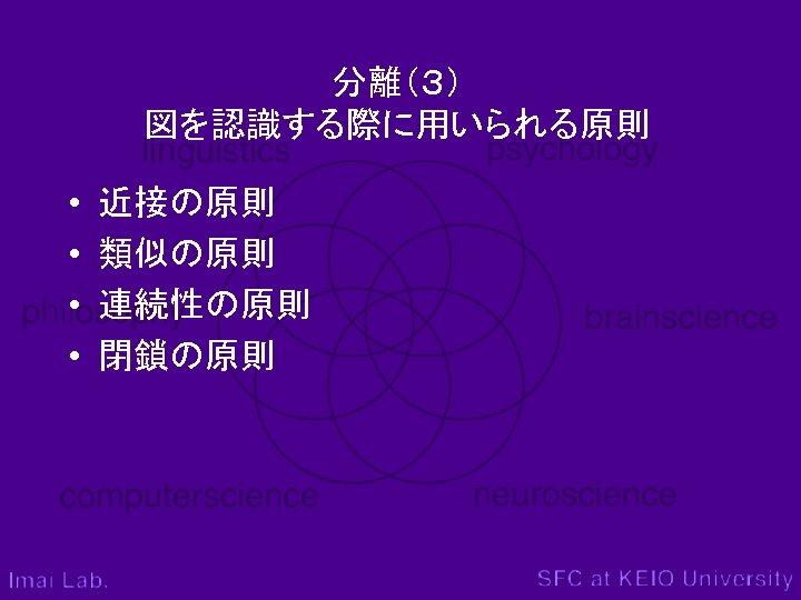 分離(3) 図を認識する際に用いられる原則 • • 近接の原則 類似の原則 連続性の原則 閉鎖の原則