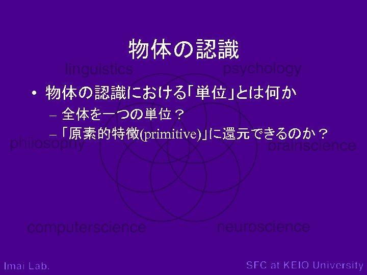 物体の認識 • 物体の認識における「単位」とは何か – 全体を一つの単位? – 「原素的特徴(primitive)」に還元できるのか?