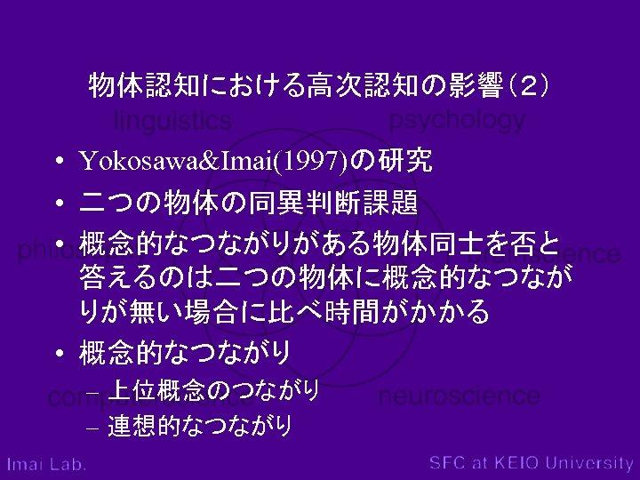 物体認知における高次認知の影響(2) • Yokosawa&Imai(1997)の研究 • 二つの物体の同異判断課題 • 概念的なつながりがある物体同士を否と 答えるのは二つの物体に概念的なつなが りが無い場合に比べ時間がかかる • 概念的なつながり – 上位概念のつながり –