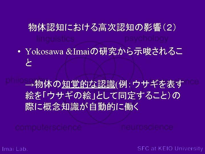 物体認知における高次認知の影響(2) • Yokosawa &Imaiの研究から示唆されるこ と →物体の知覚的な認識(例:ウサギを表す 絵を「ウサギの絵」として同定すること)の 際に概念知識が自動的に働く