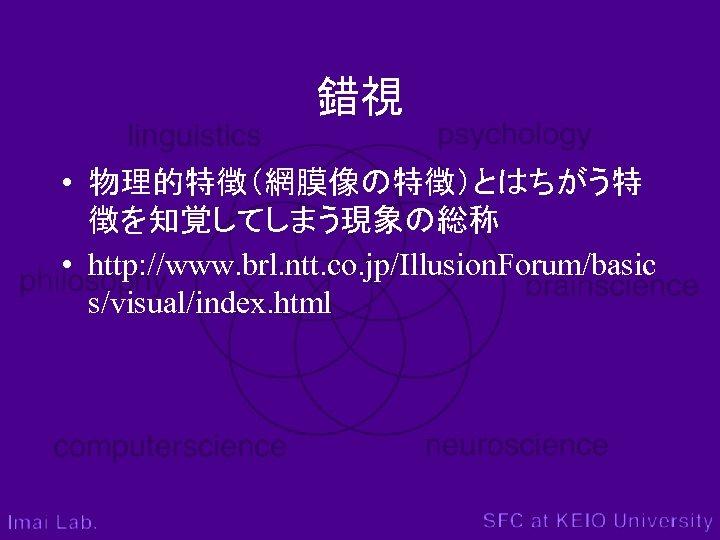 錯視 • 物理的特徴(網膜像の特徴)とはちがう特 徴を知覚してしまう現象の総称 • http: //www. brl. ntt. co. jp/Illusion. Forum/basic s/visual/index. html