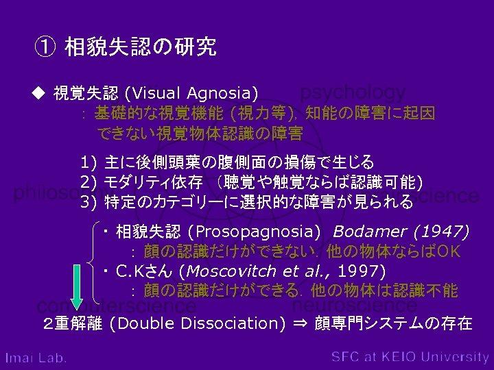 ① 相貌失認の研究 ◆ 視覚失認 (Visual Agnosia) : 基礎的な視覚機能 (視力等),知能の障害に起因       できない視覚物体認識の障害 1) 主に後側頭葉の腹側面の損傷で生じる 2)