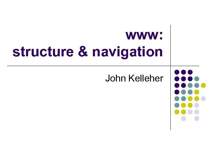 www: structure & navigation John Kelleher