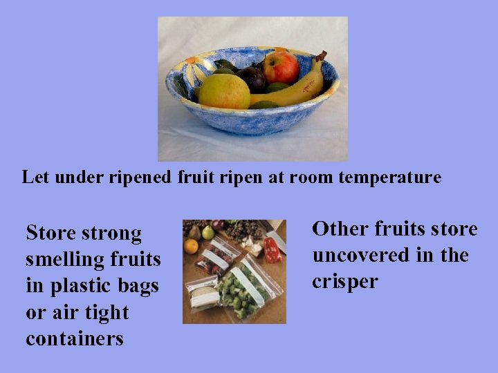 Let under ripened fruit ripen at room temperature Store strong smelling fruits in plastic