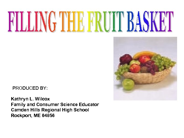 PRODUCED BY: Kathryn L. Wilcox Family and Consumer Science Educator Camden Hills Regional High