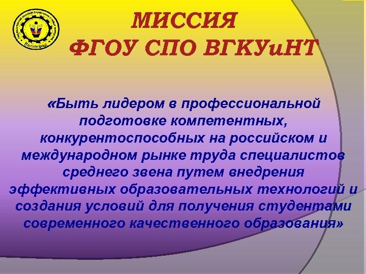 МИССИЯ ФГОУ СПО ВГКУи. НТ «Быть лидером в профессиональной подготовке компетентных, конкурентоспособных на российском