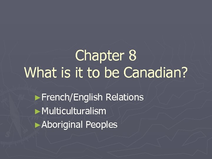Chapter 8 What is it to be Canadian? ►French/English Relations ►Multiculturalism ►Aboriginal Peoples