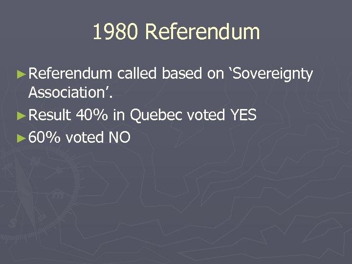1980 Referendum ► Referendum called based on 'Sovereignty Association'. ► Result 40% in Quebec