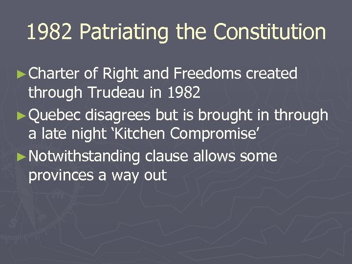 1982 Patriating the Constitution ► Charter of Right and Freedoms created through Trudeau in