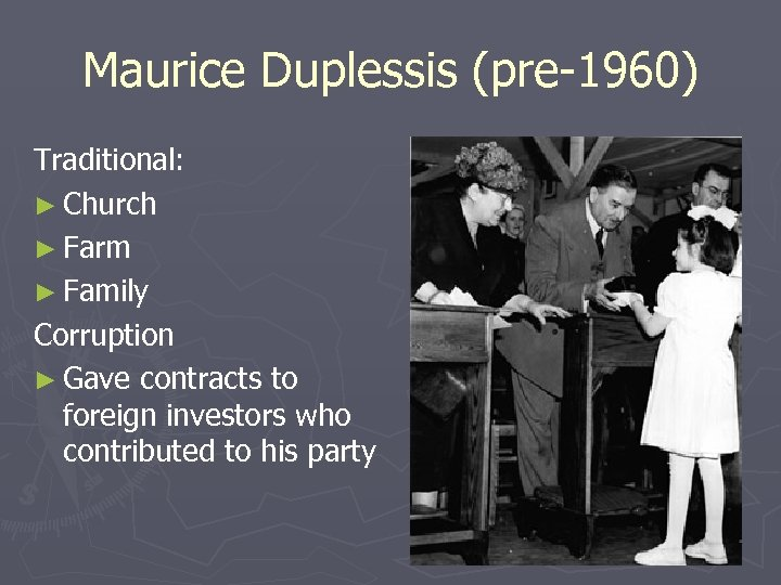 Maurice Duplessis (pre-1960) Traditional: ► Church ► Farm ► Family Corruption ► Gave contracts