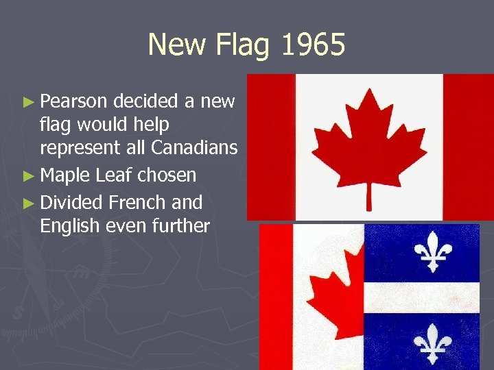 New Flag 1965 ► Pearson decided a new flag would help represent all Canadians