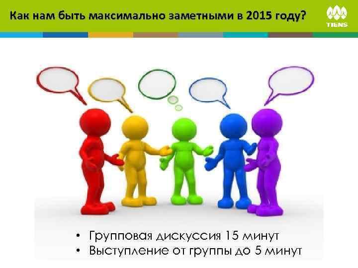 Как нам быть максимально заметными в 2015 году? • Групповая дискуссия 15 минут •